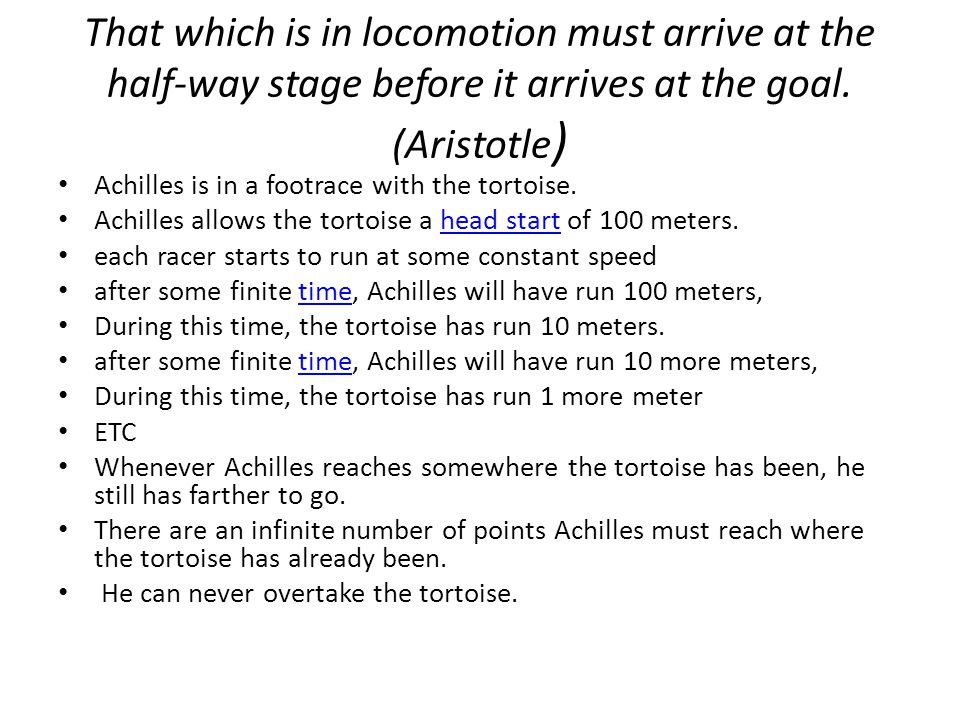 That which is in locomotion must arrive at the half-way stage before it arrives at the goal. (Aristotle ) Achilles is in a footrace with the tortoise.