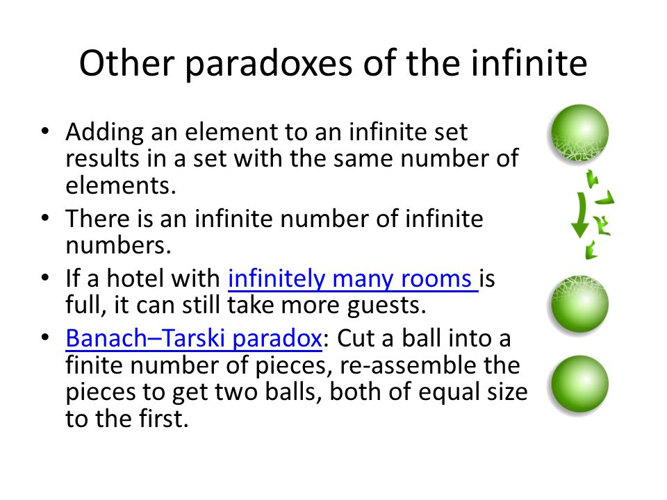 Other paradoxes of the infinite Adding an element to an infinite set results in a set with the same number of elements.