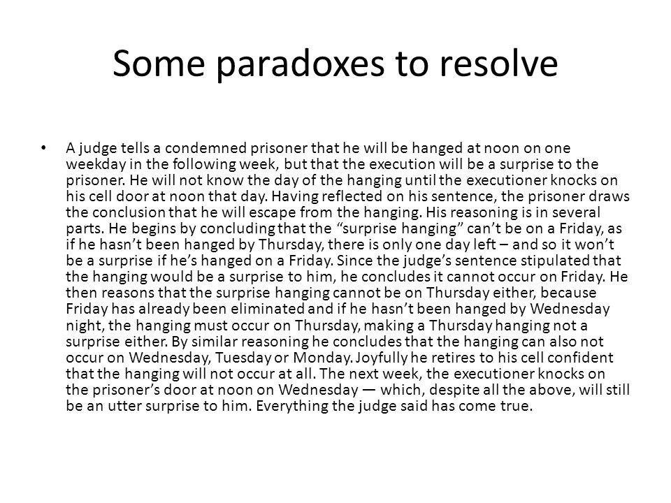 Some paradoxes to resolve A judge tells a condemned prisoner that he will be hanged at noon on one weekday in the following week, but that the execution will be a surprise to the prisoner.