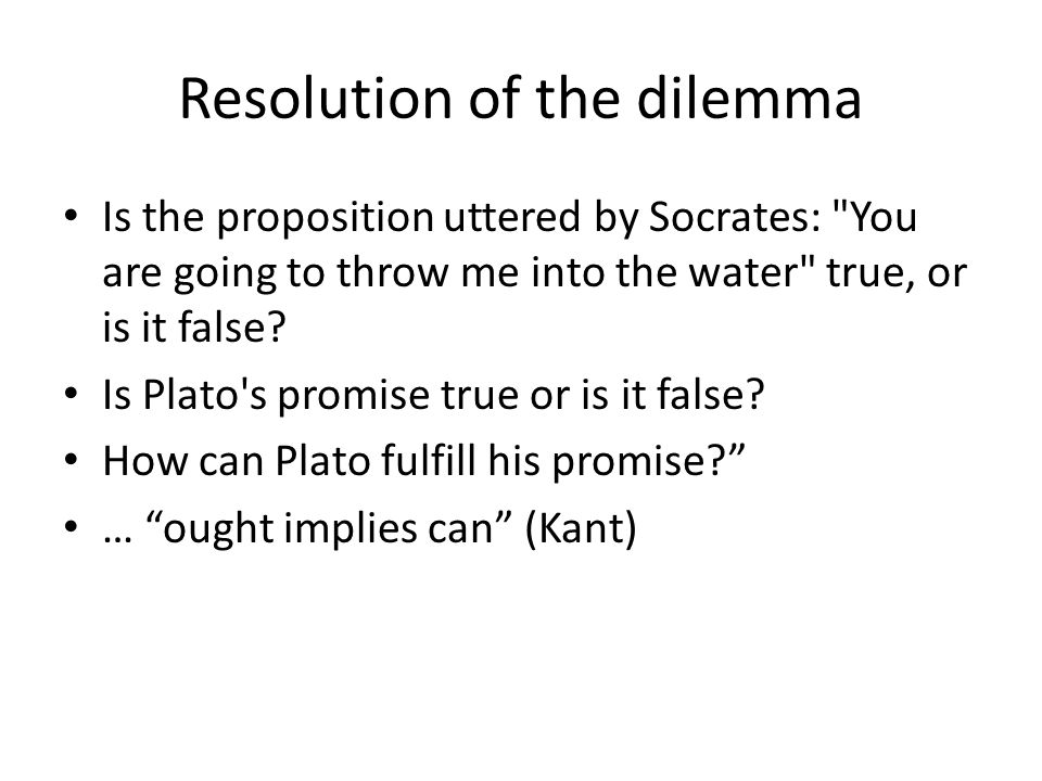 Resolution of the dilemma Is the proposition uttered by Socrates: You are going to throw me into the water true, or is it false.