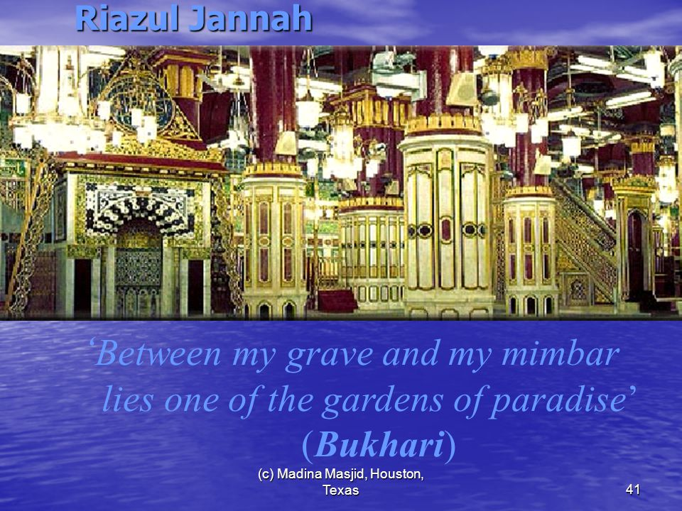 (c) Madina Masjid, Houston, Texas41 Riazul Jannah ' Between my grave and my mimbar lies one of the gardens of paradise' (Bukhari)