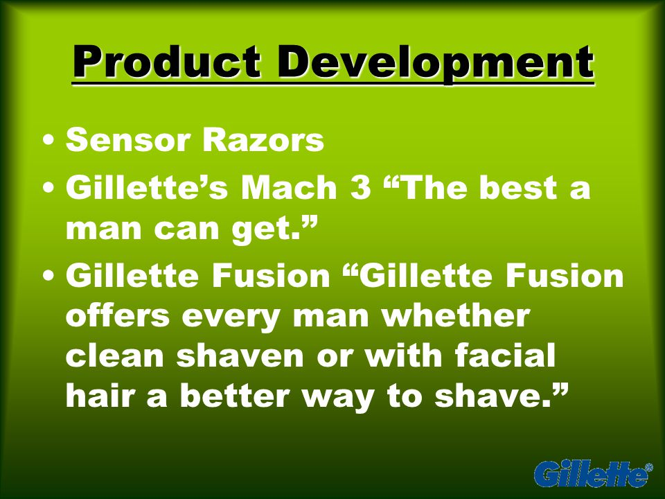 Product Development Sensor Razors Gillette's Mach 3 The best a man can get. Gillette Fusion Gillette Fusion offers every man whether clean shaven or with facial hair a better way to shave.