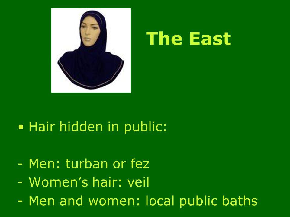 The East Hair hidden in public: -Men: turban or fez -Women's hair: veil -Men and women: local public baths