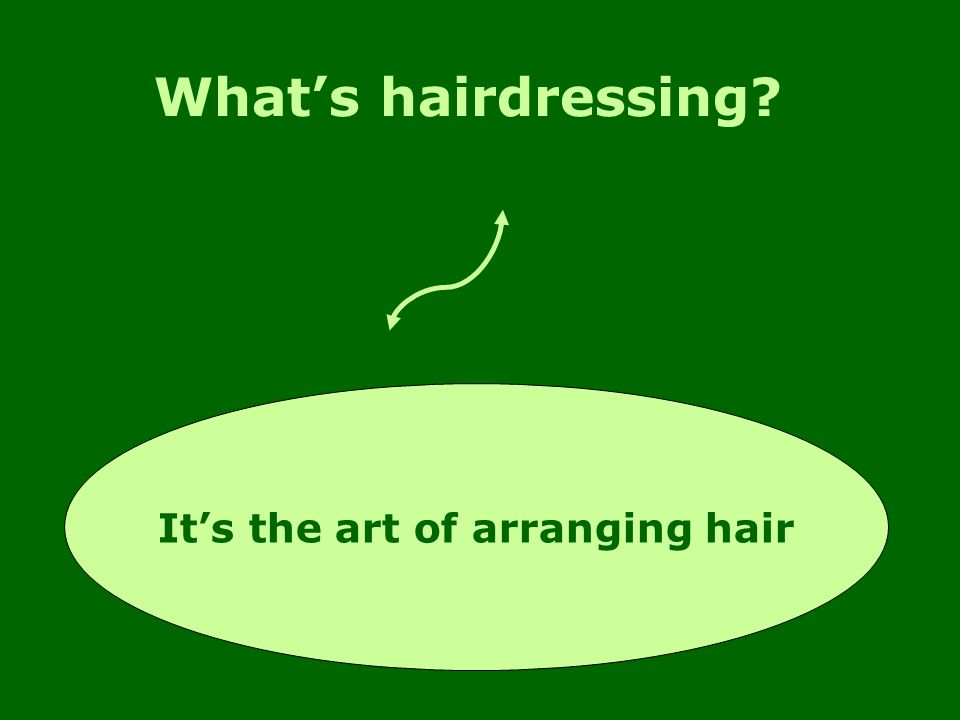 What's hairdressing It's the art of arranging hair