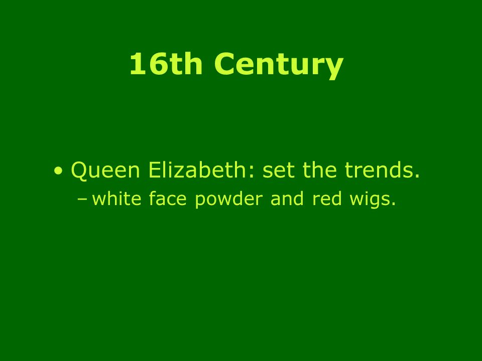 16th Century Queen Elizabeth: set the trends. –white face powder and red wigs.