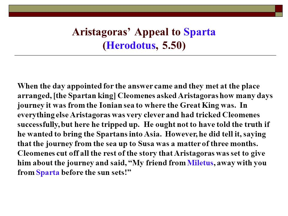 Aristagoras' Appeal to Athens (Herodotus, 5.97) It was just at this moment [when the Persians commanded the Athenians to take back Hippias], when the Athenians were thinking like this and were at odds with the Persians, that Aristagoras of Miletus came to Athens, being driven out of Sparta by King Cleomenes; for Athens was far the most powerful of the remaining cities.
