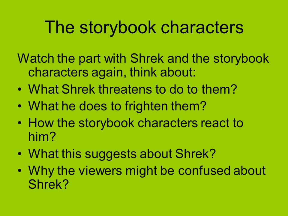 The storybook characters Watch the part with Shrek and the storybook characters again, think about: What Shrek threatens to do to them.