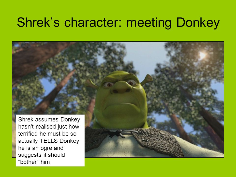 Shrek assumes Donkey hasn't realised just how terrified he must be so actually TELLS Donkey he is an ogre and suggests it should bother him Shrek's character: meeting Donkey