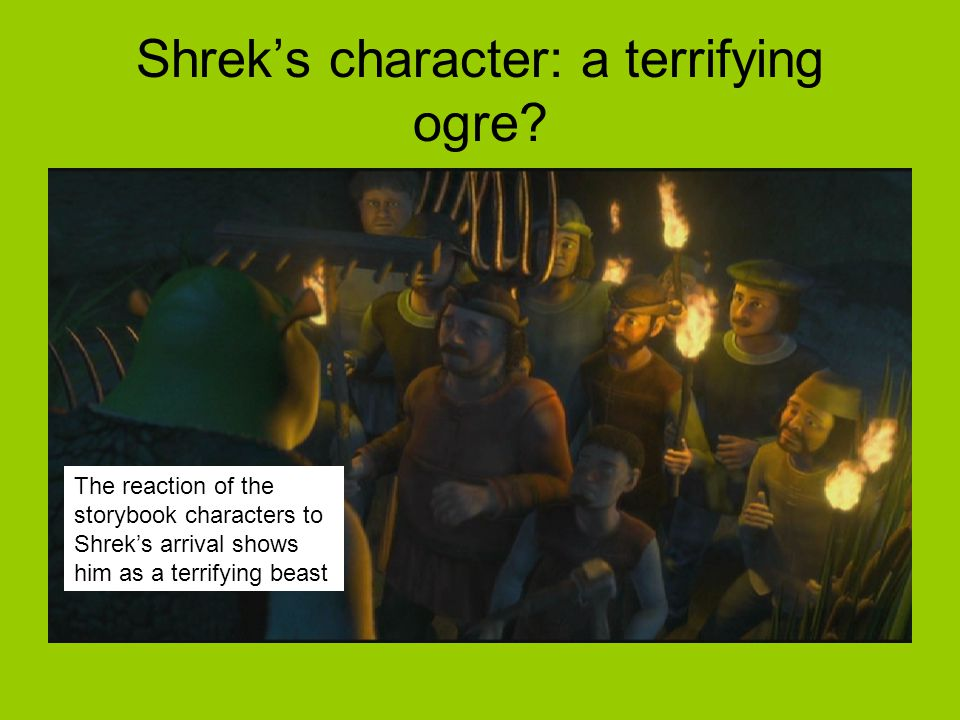 The reaction of the storybook characters to Shrek's arrival shows him as a terrifying beast Shrek's character: a terrifying ogre?