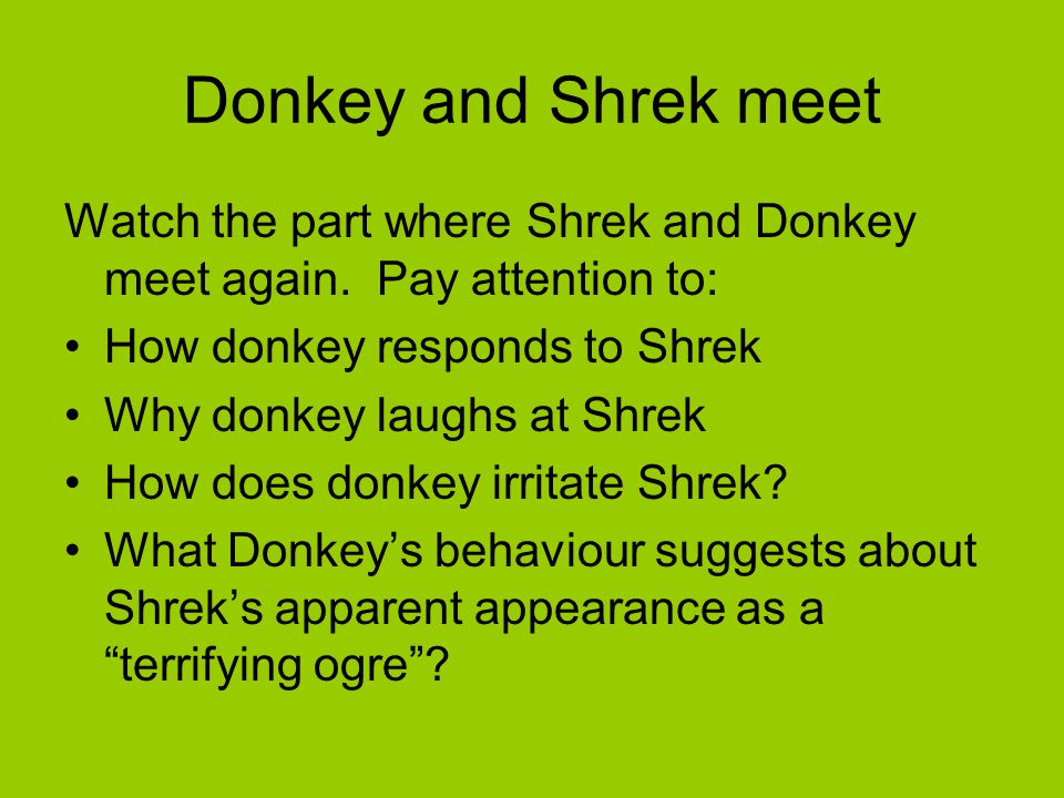 Donkey and Shrek meet Watch the part where Shrek and Donkey meet again. Pay attention to: How donkey responds to Shrek Why donkey laughs at Shrek How