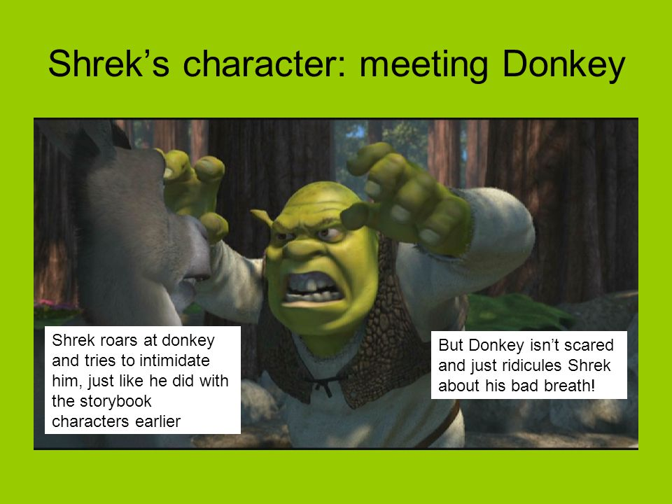 Shrek's character: meeting Donkey Shrek roars at donkey and tries to intimidate him, just like he did with the storybook characters earlier But Donkey isn't scared and just ridicules Shrek about his bad breath!