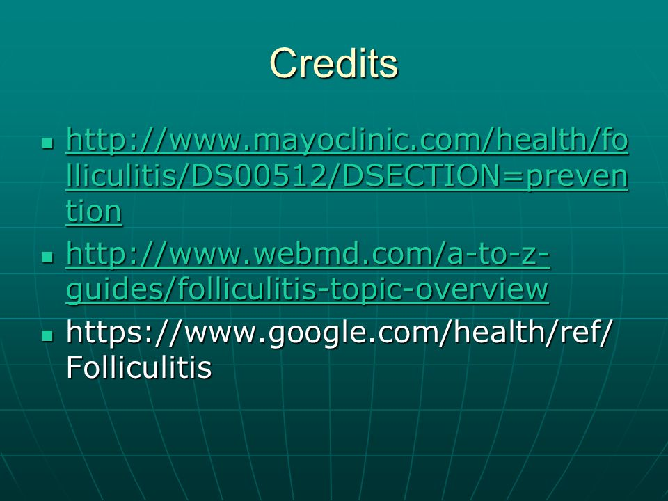 Credits http://www.mayoclinic.com/health/fo lliculitis/DS00512/DSECTION=preven tion http://www.mayoclinic.com/health/fo lliculitis/DS00512/DSECTION=preven tion http://www.mayoclinic.com/health/fo lliculitis/DS00512/DSECTION=preven tion http://www.mayoclinic.com/health/fo lliculitis/DS00512/DSECTION=preven tion http://www.webmd.com/a-to-z- guides/folliculitis-topic-overview http://www.webmd.com/a-to-z- guides/folliculitis-topic-overview http://www.webmd.com/a-to-z- guides/folliculitis-topic-overview http://www.webmd.com/a-to-z- guides/folliculitis-topic-overview https://www.google.com/health/ref/ Folliculitis https://www.google.com/health/ref/ Folliculitis