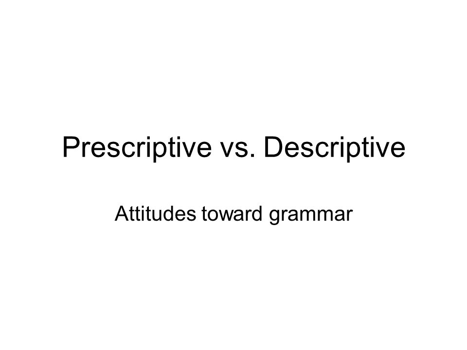 Prescriptive vs. Descriptive Attitudes toward grammar