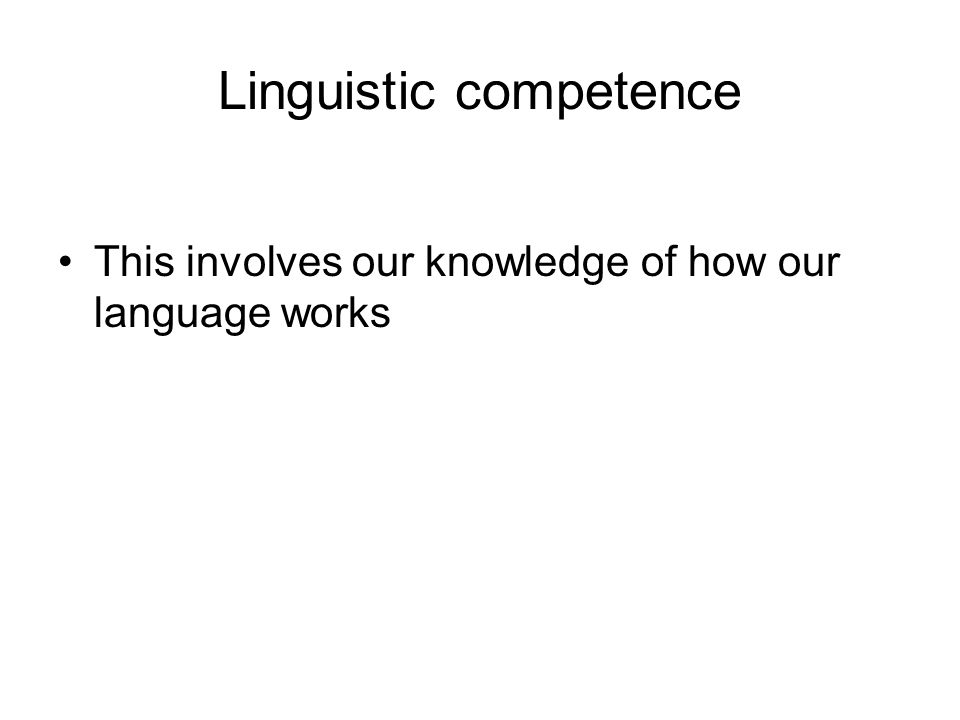 Linguistic competence This involves our knowledge of how our language works