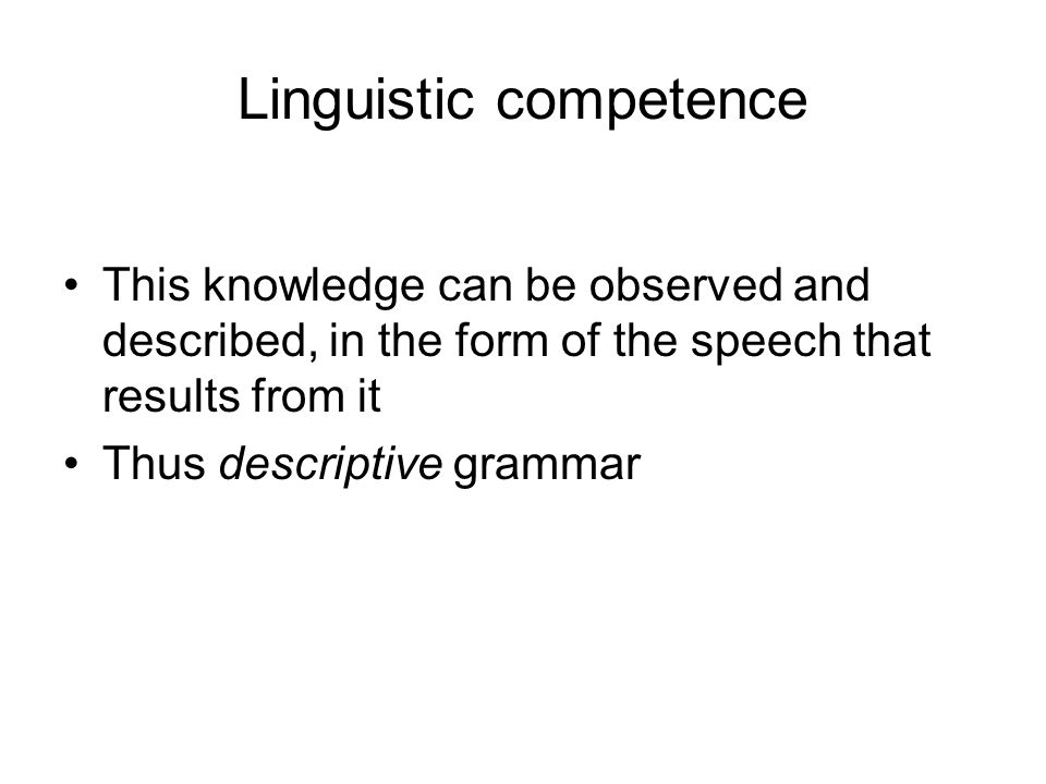 Linguistic competence This knowledge can be observed and described, in the form of the speech that results from it Thus descriptive grammar
