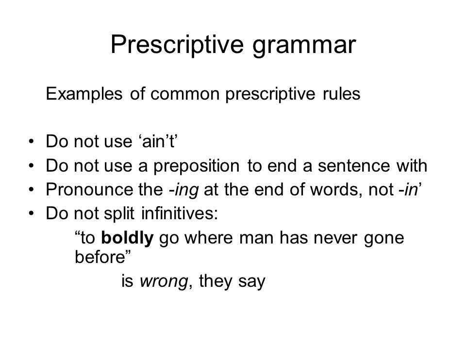 Prescriptive grammar Examples of common prescriptive rules Do not use 'ain't' Do not use a preposition to end a sentence with Pronounce the -ing at th