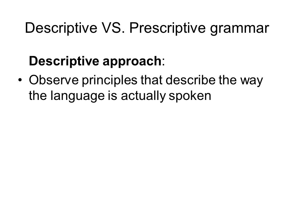 Descriptive VS. Prescriptive grammar Descriptive approach: Observe principles that describe the way the language is actually spoken
