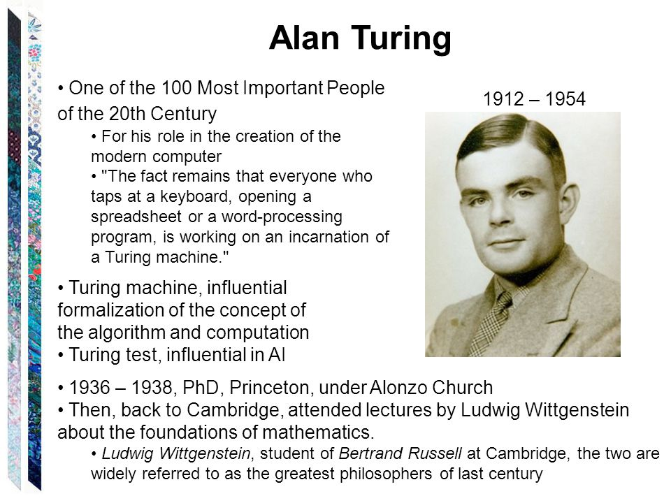 Alan Turing 1912 – 1954 One of the 100 Most Important People of the 20th Century For his role in the creation of the modern computer The fact remains that everyone who taps at a keyboard, opening a spreadsheet or a word-processing program, is working on an incarnation of a Turing machine. Turing machine, influential formalization of the concept of the algorithm and computation Turing test, influential in AI 1936 – 1938, PhD, Princeton, under Alonzo Church Then, back to Cambridge, attended lectures by Ludwig Wittgenstein about the foundations of mathematics.