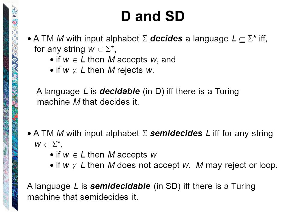D and SD ● A TM M with input alphabet  decides a language L   * iff, for any string w   *, ● if w  L then M accepts w, and ● if w  L then M rejects w.