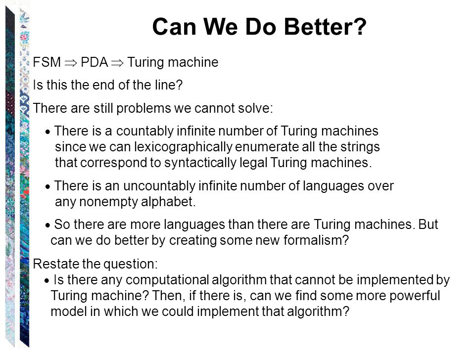 Can We Do Better. FSM  PDA  Turing machine Is this the end of the line.