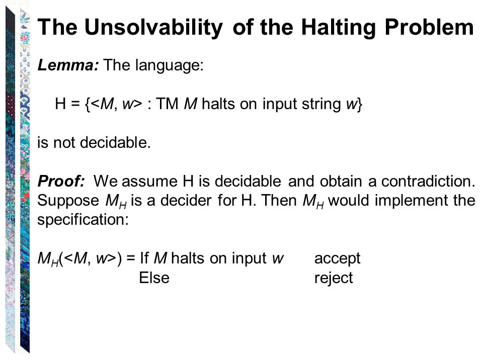 The Unsolvability of the Halting Problem Lemma: The language: H = { : TM M halts on input string w} is not decidable.