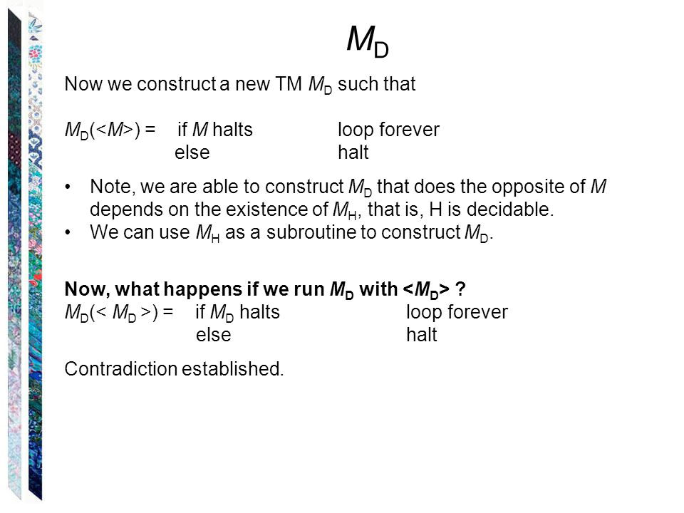 MDMD Now we construct a new TM M D such that M D ( ) = if M halts loop forever else halt Note, we are able to construct M D that does the opposite of M depends on the existence of M H, that is, H is decidable.