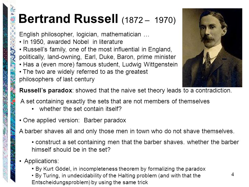 Bertrand Russell (1872 – 1970) 4 English philosopher, logician, mathematician … In 1950, awarded Nobel in literature Russell's family, one of the most influential in England, politically, land-owning, Earl, Duke, Baron, prime minister Has a (even more) famous student, Ludwig Wittgenstein The two are widely referred to as the greatest philosophers of last century Russell's paradox: showed that the naive set theory leads to a contradiction.