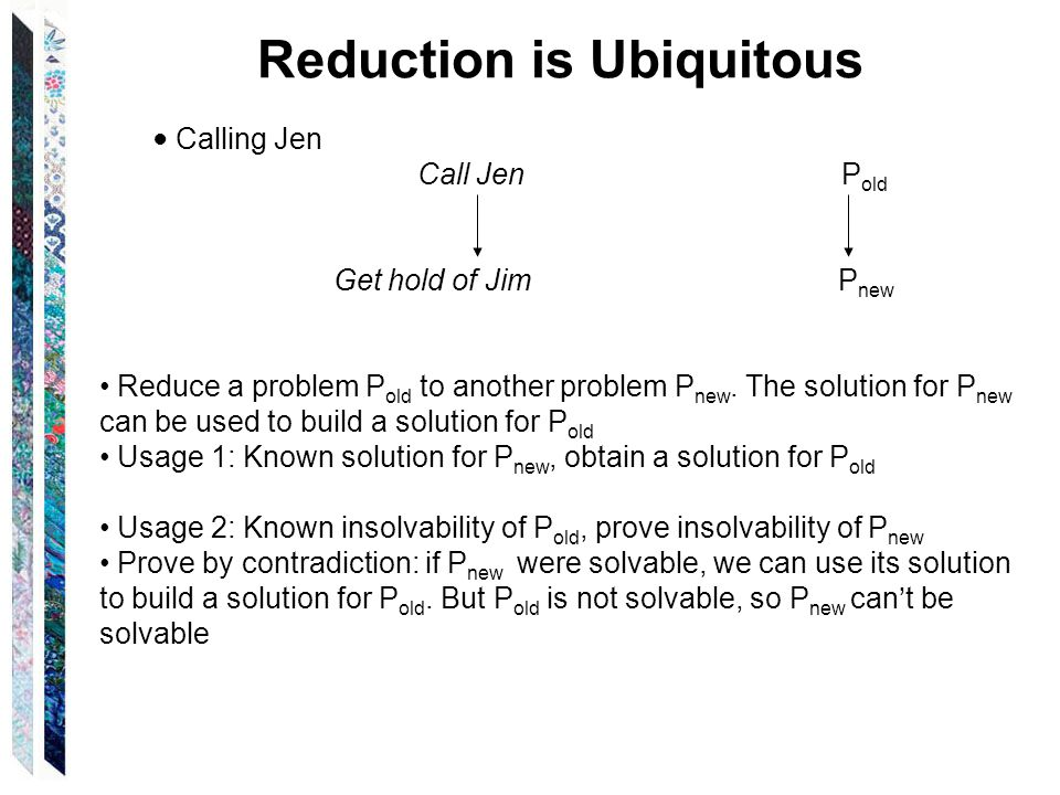 Reduction is Ubiquitous ● Calling Jen Call Jen P old Get hold of Jim P new Reduce a problem P old to another problem P new.