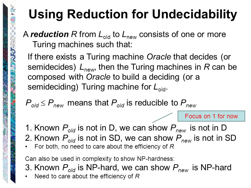 Using Reduction for Undecidability A reduction R from L old to L new consists of one or more Turing machines such that: If there exists a Turing machine Oracle that decides (or semidecides) L new, then the Turing machines in R can be composed with Oracle to build a deciding (or a semideciding) Turing machine for L old.
