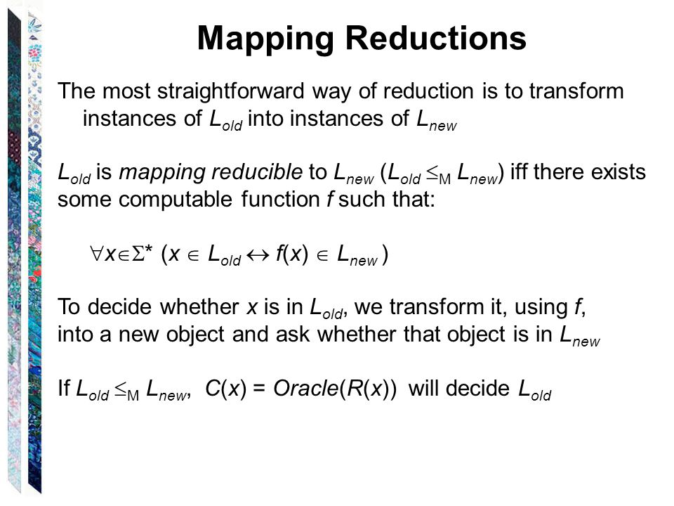 Mapping Reductions The most straightforward way of reduction is to transform instances of L old into instances of L new L old is mapping reducible to L new (L old  M L new ) iff there exists some computable function f such that:  x  * (x  L old  f(x)  L new ) To decide whether x is in L old, we transform it, using f, into a new object and ask whether that object is in L new If L old  M L new, C(x) = Oracle(R(x)) will decide L old