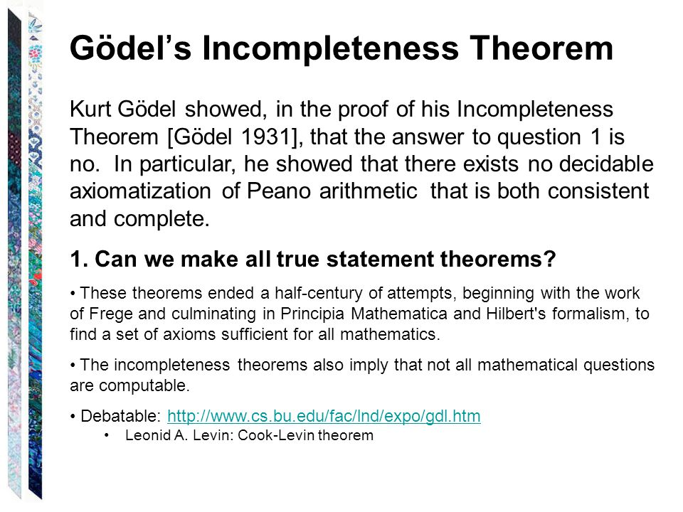 Gödel's Incompleteness Theorem Kurt Gödel showed, in the proof of his Incompleteness Theorem [Gödel 1931], that the answer to question 1 is no.