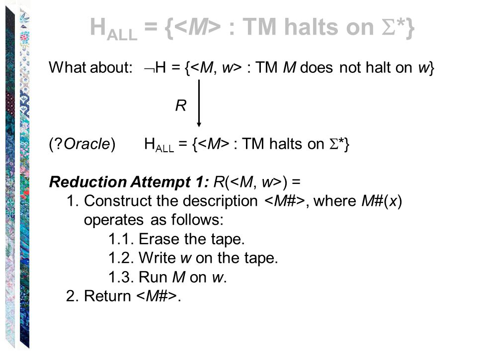 What about:  H = { : TM M does not halt on w} R (?Oracle) H ALL = { : TM halts on  *} Reduction Attempt 1: R( ) = 1.