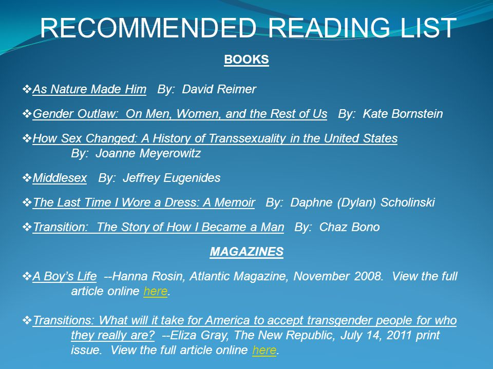 RECOMMENDED READING LIST BOOKS  As Nature Made Him By: David Reimer  Gender Outlaw: On Men, Women, and the Rest of Us By: Kate Bornstein  How Sex C