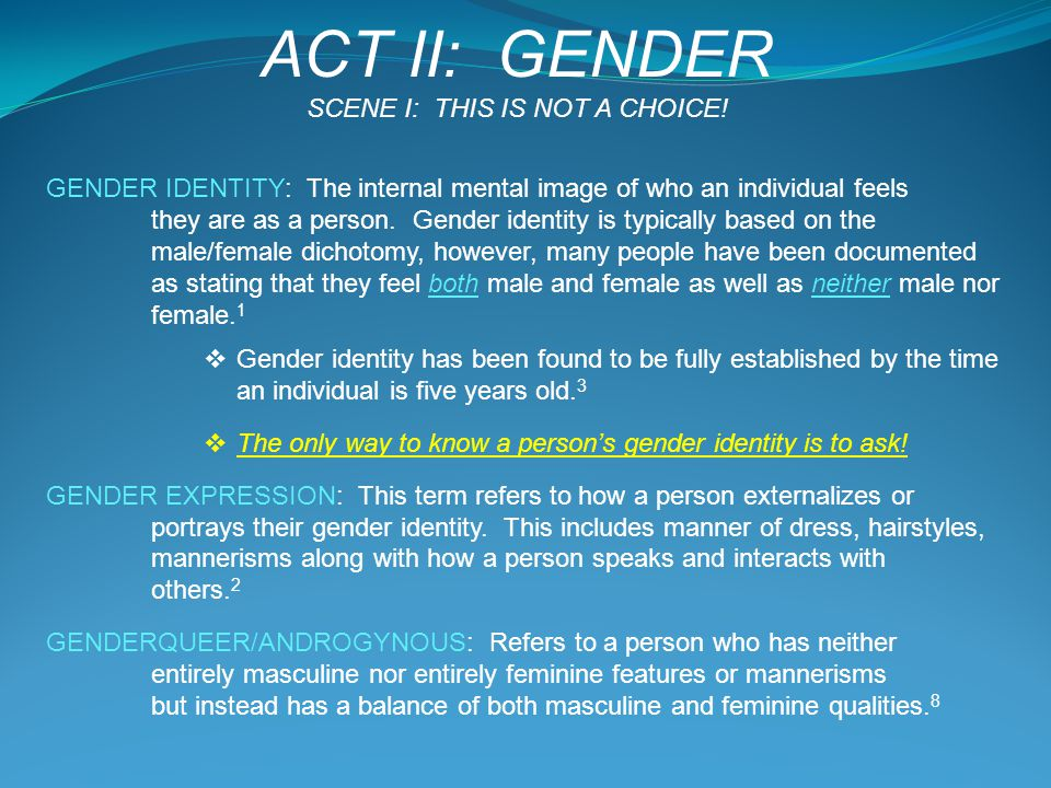 GENDER IDENTITY: The internal mental image of who an individual feels they are as a person. Gender identity is typically based on the male/female dich