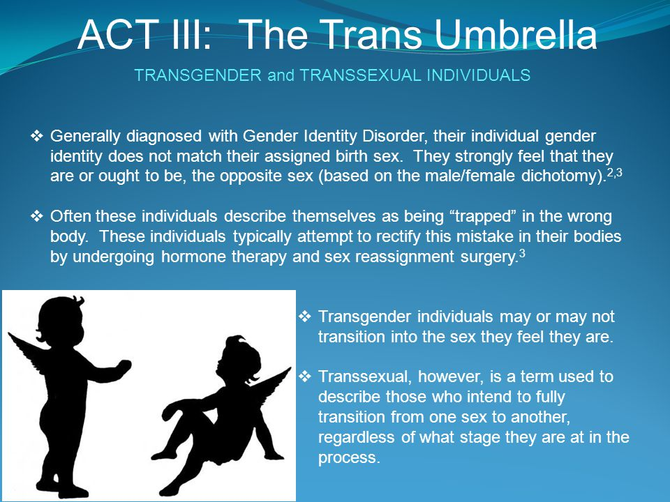 TRANSGENDER and TRANSSEXUAL INDIVIDUALS  Generally diagnosed with Gender Identity Disorder, their individual gender identity does not match their ass