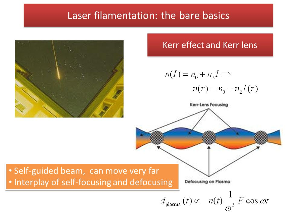 Laser filamentation: the bare basics Kerr effect and Kerr lens Self-guided beam, can move very far Interplay of self-focusing and defocusing Self-guid