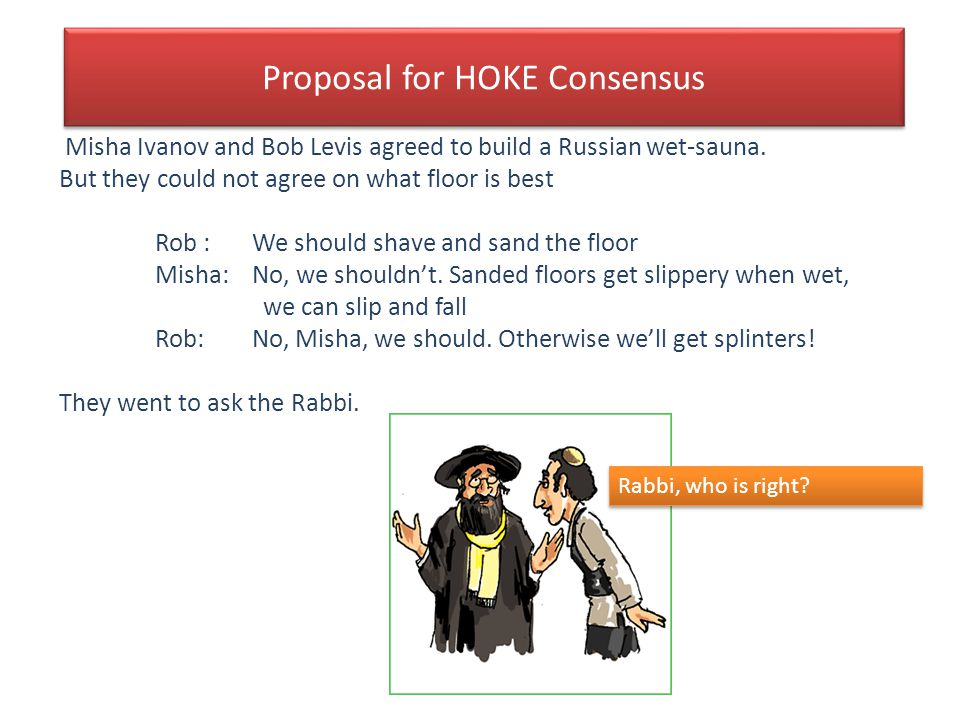 Proposal for HOKE Consensus Misha Ivanov and Bob Levis agreed to build a Russian wet-sauna. But they could not agree on what floor is best Rob : We sh