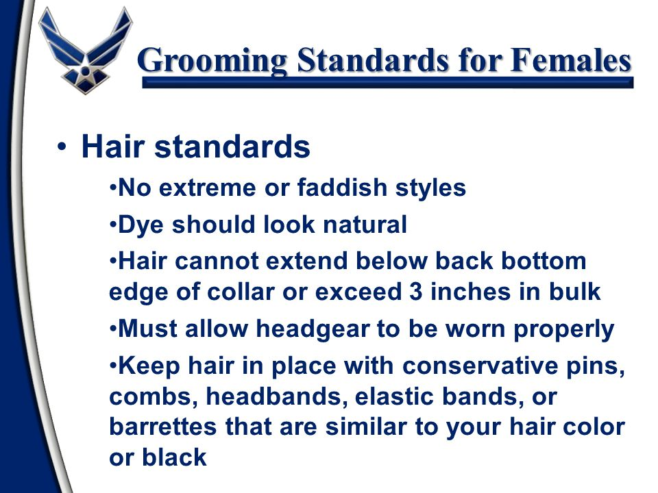 Grooming Standards for Females Hair standards No extreme or faddish styles Dye should look natural Hair cannot extend below back bottom edge of collar