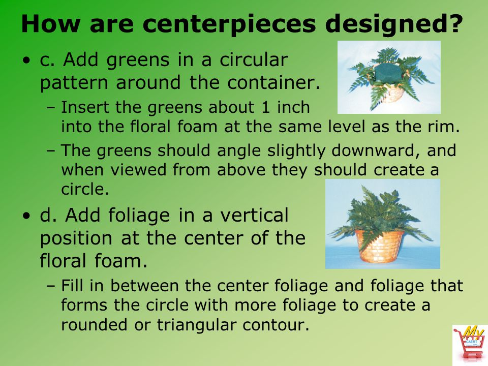 How are centerpieces designed.c. Add greens in a circular pattern around the container.