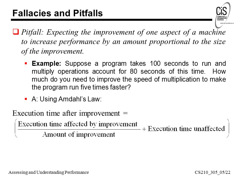 Assessing and Understanding Performance Fallacies and Pitfalls  Pitfall: Expecting the improvement of one aspect of a machine to increase performance by an amount proportional to the size of the improvement.