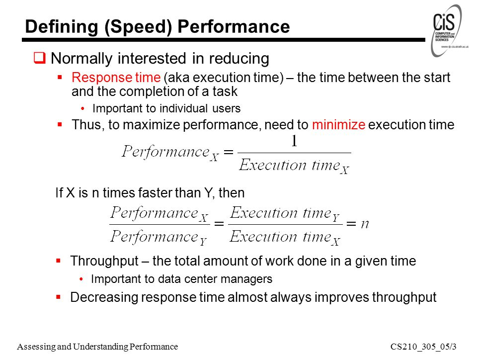 Assessing and Understanding Performance Defining (Speed) Performance  Normally interested in reducing  Response time (aka execution time) – the time between the start and the completion of a task Important to individual users  Thus, to maximize performance, need to minimize execution time  Throughput – the total amount of work done in a given time Important to data center managers  Decreasing response time almost always improves throughput If X is n times faster than Y, then CS210_305_05/3
