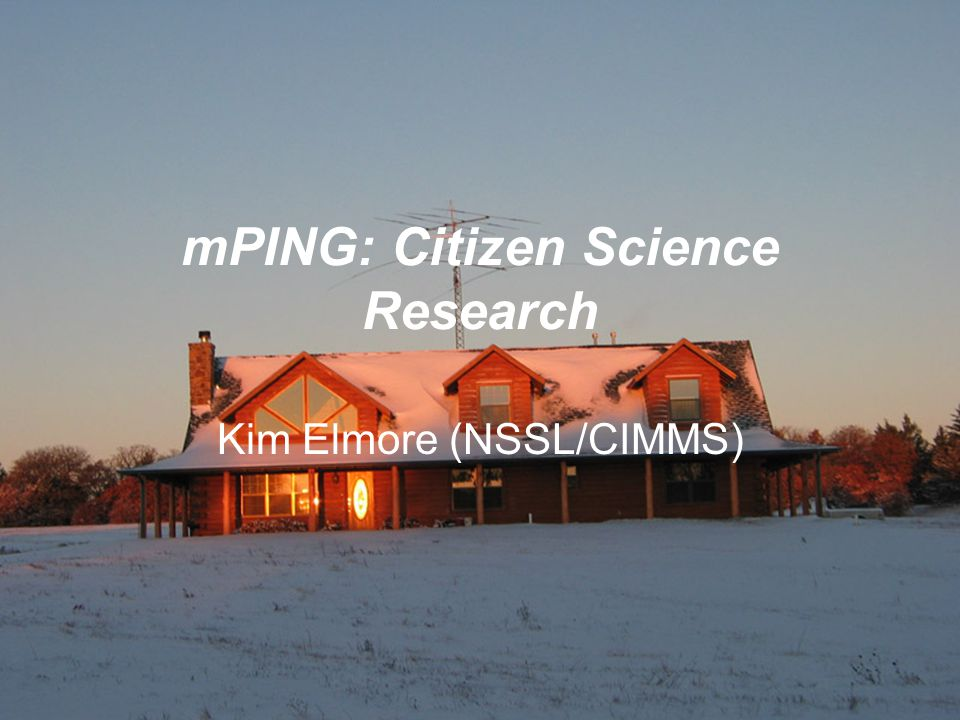 mPING: Citizen Science Research Kim Elmore (NSSL/CIMMS)