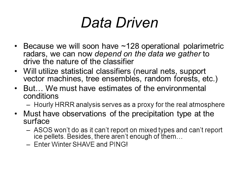 Data Driven Because we will soon have ~128 operational polarimetric radars, we can now depend on the data we gather to drive the nature of the classifier Will utilize statistical classifiers (neural nets, support vector machines, tree ensembles, random forests, etc.) But… We must have estimates of the environmental conditions –Hourly HRRR analysis serves as a proxy for the real atmosphere Must have observations of the precipitation type at the surface –ASOS won't do as it can't report on mixed types and can't report ice pellets.