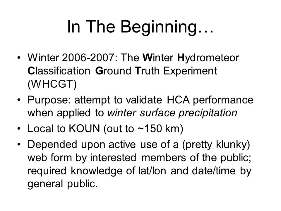 In The Beginning… Winter 2006-2007: The Winter Hydrometeor Classification Ground Truth Experiment (WHCGT) Purpose: attempt to validate HCA performance when applied to winter surface precipitation Local to KOUN (out to ~150 km) Depended upon active use of a (pretty klunky) web form by interested members of the public; required knowledge of lat/lon and date/time by general public.