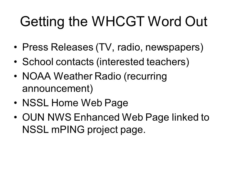 Getting the WHCGT Word Out Press Releases (TV, radio, newspapers) School contacts (interested teachers) NOAA Weather Radio (recurring announcement) NSSL Home Web Page OUN NWS Enhanced Web Page linked to NSSL mPING project page.