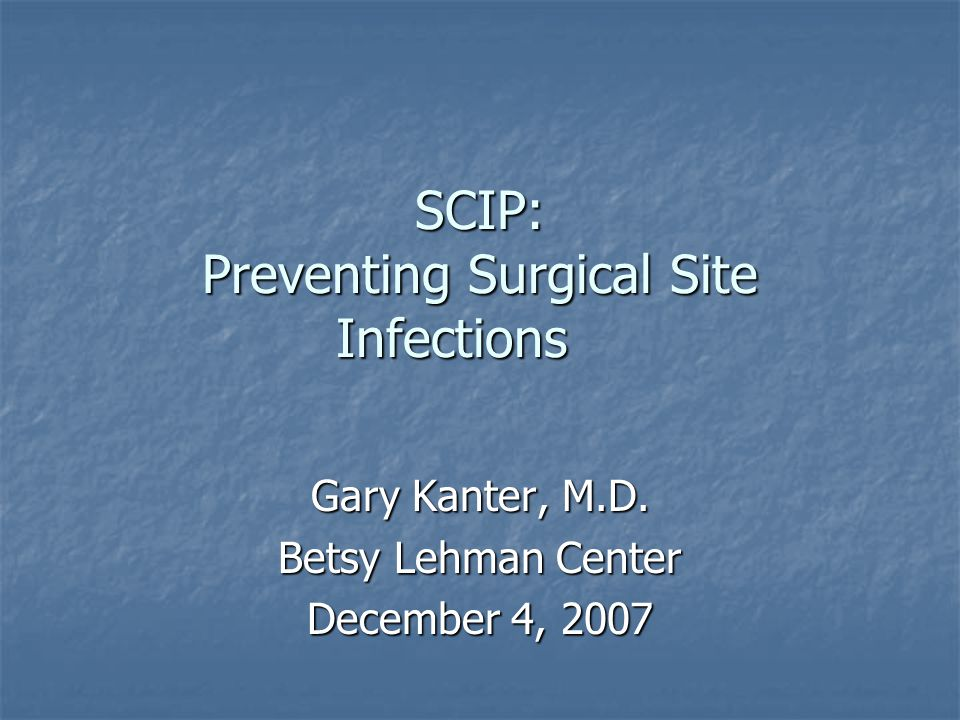 SCIP: Preventing Surgical Site Infections Gary Kanter, M.D. Betsy Lehman Center December 4, 2007