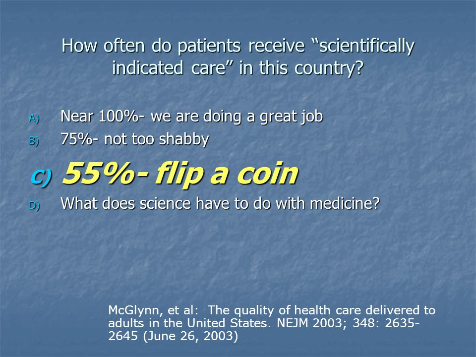 """How often do patients receive """"scientifically indicated care"""" in this country? A) Near 100%- we are doing a great job B) 75%- not too shabby C) 55%- f"""