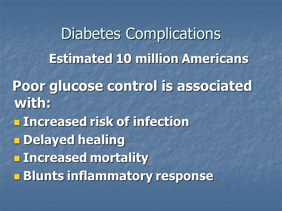 Diabetes Complications Estimated 10 million Americans Estimated 10 million Americans Poor glucose control is associated with: Increased risk of infect