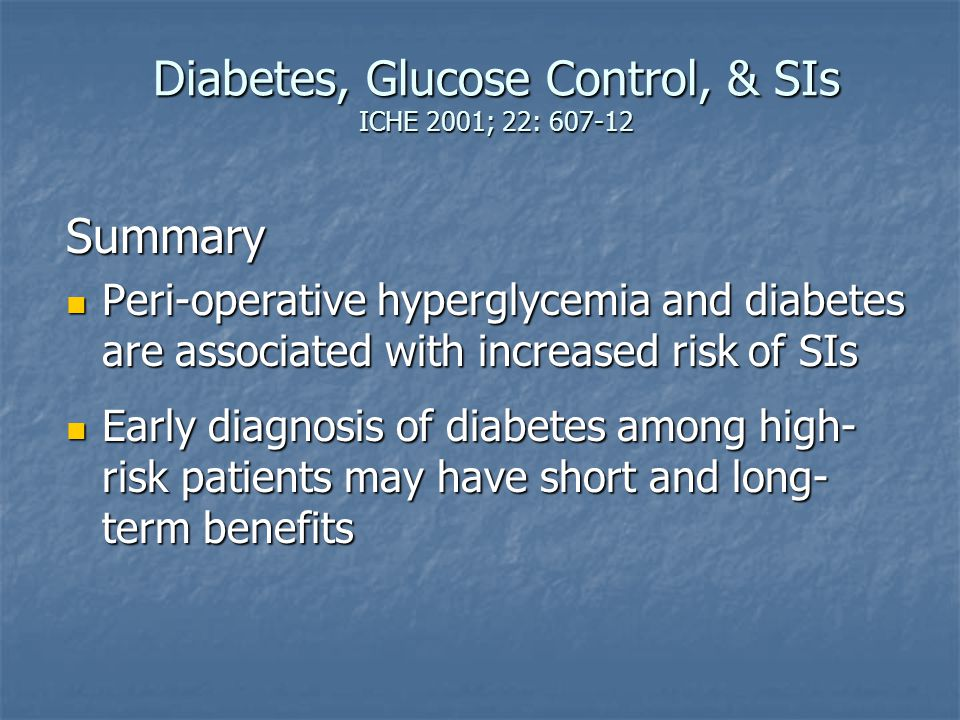 Diabetes, Glucose Control, & SIs ICHE 2001; 22: 607-12 Summary Peri-operative hyperglycemia and diabetes are associated with increased risk of SIs Per
