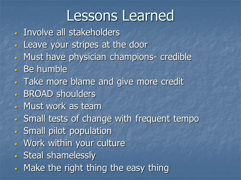 Lessons Learned  Involve all stakeholders  Leave your stripes at the door  Must have physician champions- credible  Be humble  Take more blame an